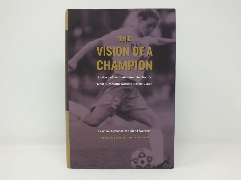 Vision of a Champion; Advice and Inspiration from the World's Most Successful Women's Soccer Coach. Anson DORRANCE, Gloria AVERBUCH.